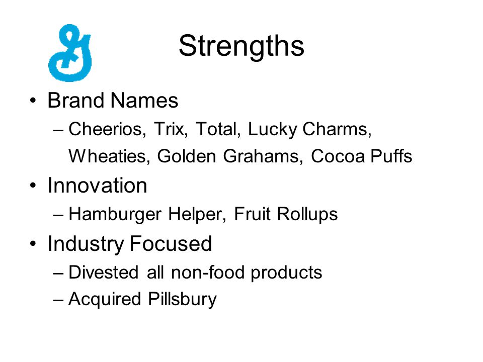Strengths Brand Names –Cheerios, Trix, Total, Lucky Charms, Wheaties, Golden Grahams, Cocoa Puffs Innovation –Hamburger Helper, Fruit Rollups Industry Focused –Divested all non-food products –Acquired Pillsbury