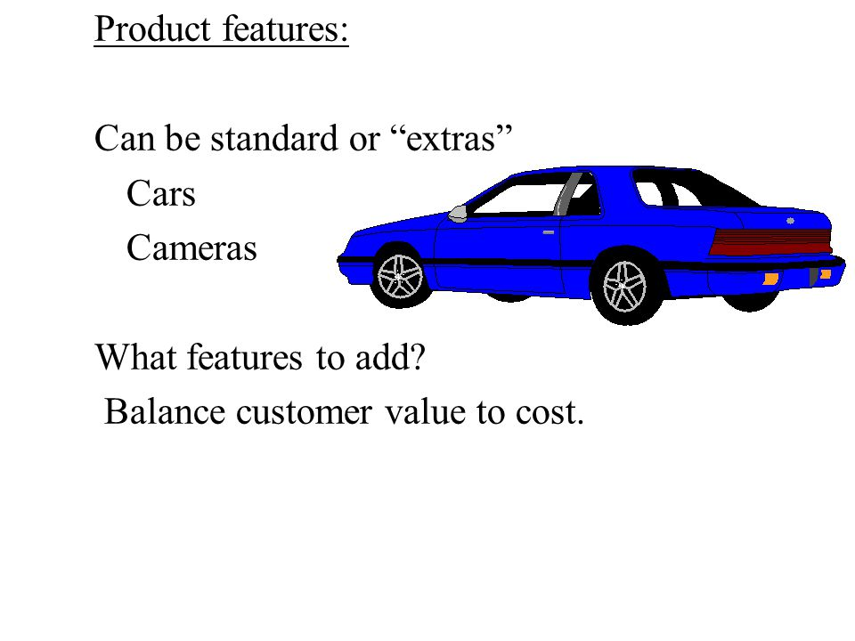 Product features: Can be standard or extras Cars Cameras What features to add.