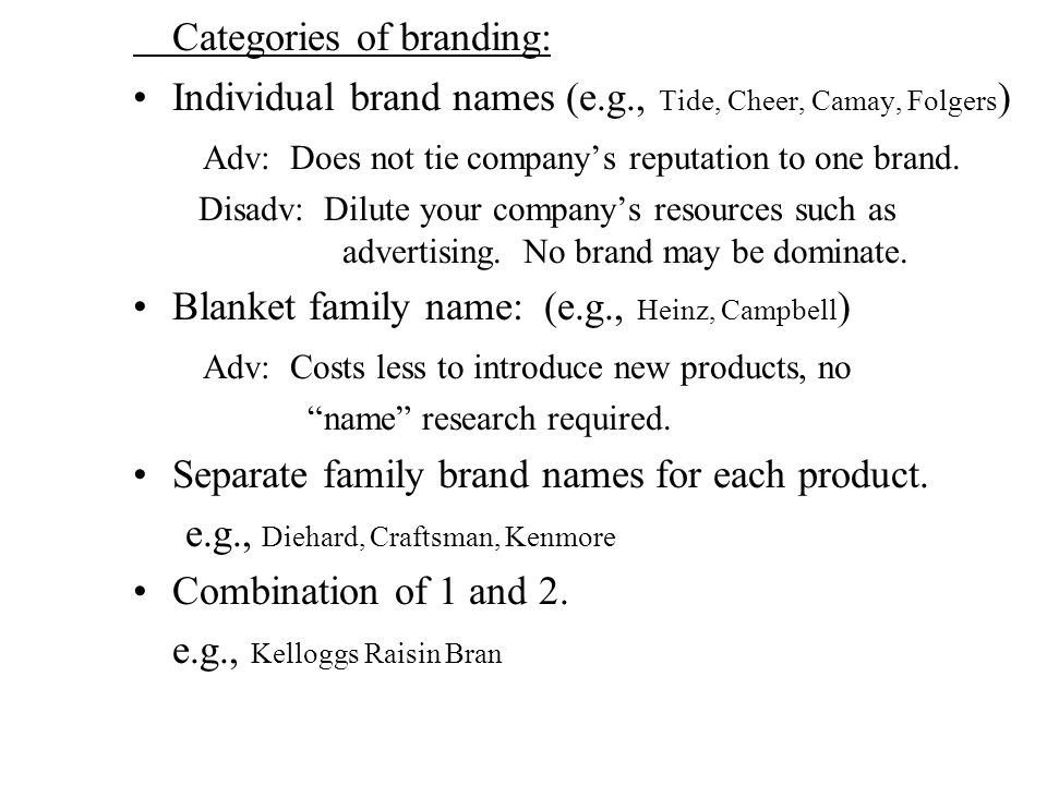 Categories of branding: Individual brand names (e.g., Tide, Cheer, Camay, Folgers ) Adv: Does not tie company's reputation to one brand.