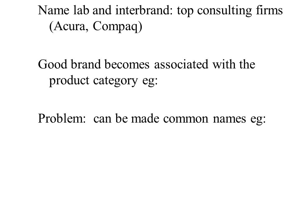 Name lab and interbrand: top consulting firms (Acura, Compaq) Good brand becomes associated with the product category eg: Problem: can be made common names eg: