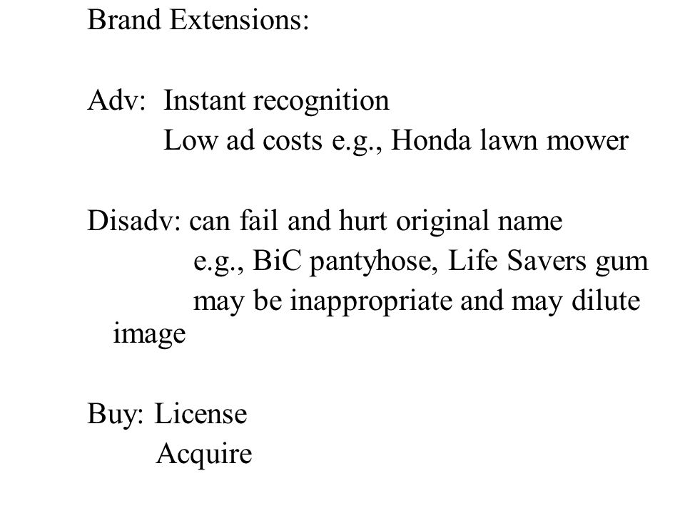 Brand Extensions: Adv: Instant recognition Low ad costs e.g., Honda lawn mower Disadv: can fail and hurt original name e.g., BiC pantyhose, Life Savers gum may be inappropriate and may dilute image Buy: License Acquire