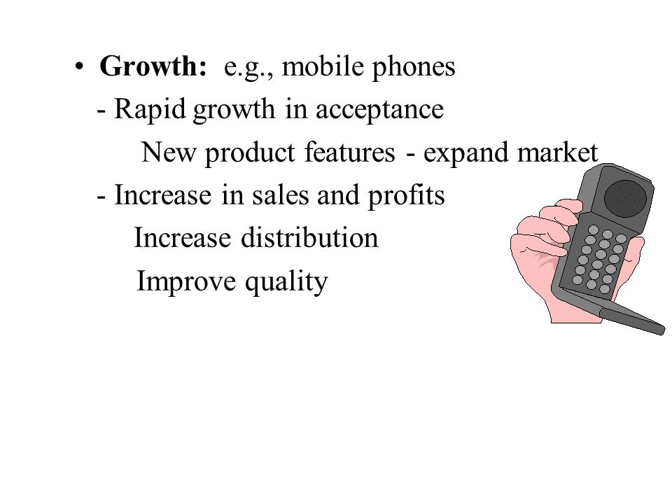 Growth: e.g., mobile phones - Rapid growth in acceptance New product features - expand market - Increase in sales and profits Increase distribution Improve quality