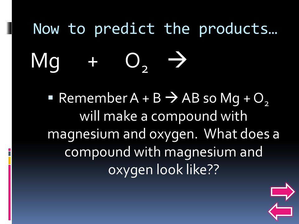 Now to predict the products…  Remember A + B  AB so Mg + O 2 will make a compound with magnesium and oxygen.