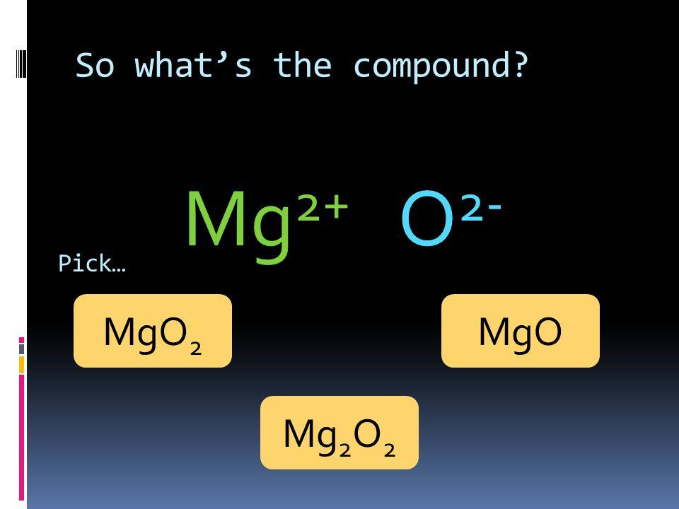 So what's the compound? Mg 2+ O 2- Pick… MgO 2 Mg 2 O 2 MgO