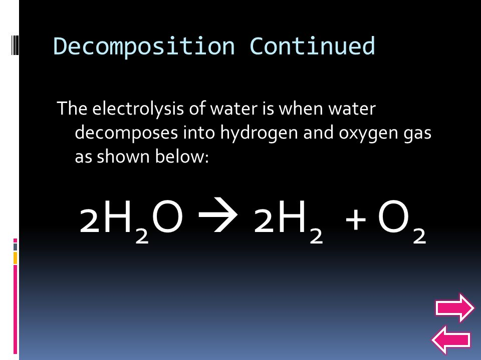 Decomposition Continued The electrolysis of water is when water decomposes into hydrogen and oxygen gas as shown below: 2H 2 O  2H 2 + O 2