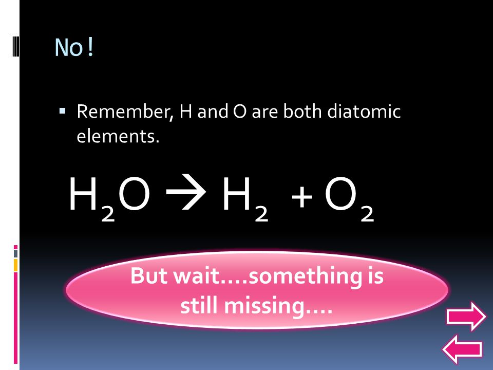 No. Remember, H and O are both diatomic elements.