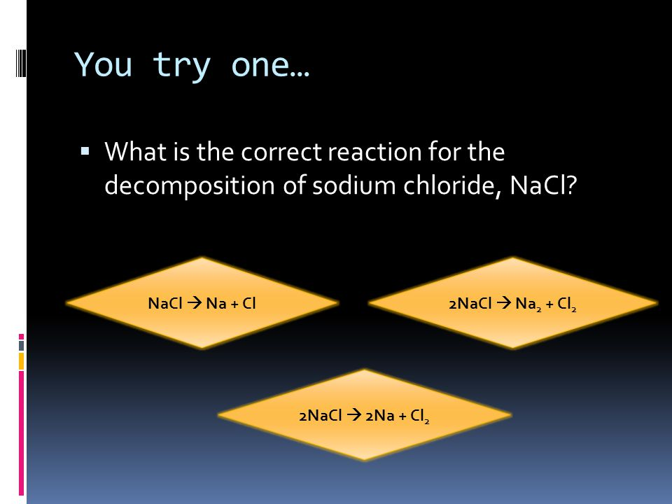 You try one…  What is the correct reaction for the decomposition of sodium chloride, NaCl.