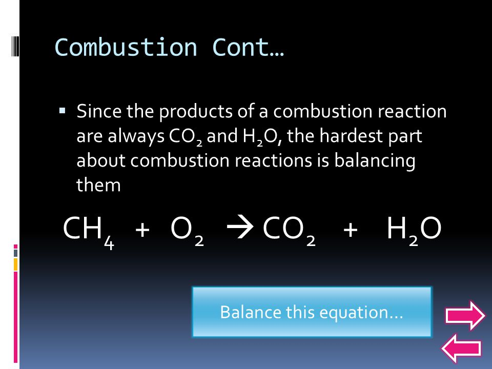Combustion Cont…  Since the products of a combustion reaction are always CO 2 and H 2 O, the hardest part about combustion reactions is balancing them CH 4 + O 2  CO 2 + H 2 O Balance this equation…