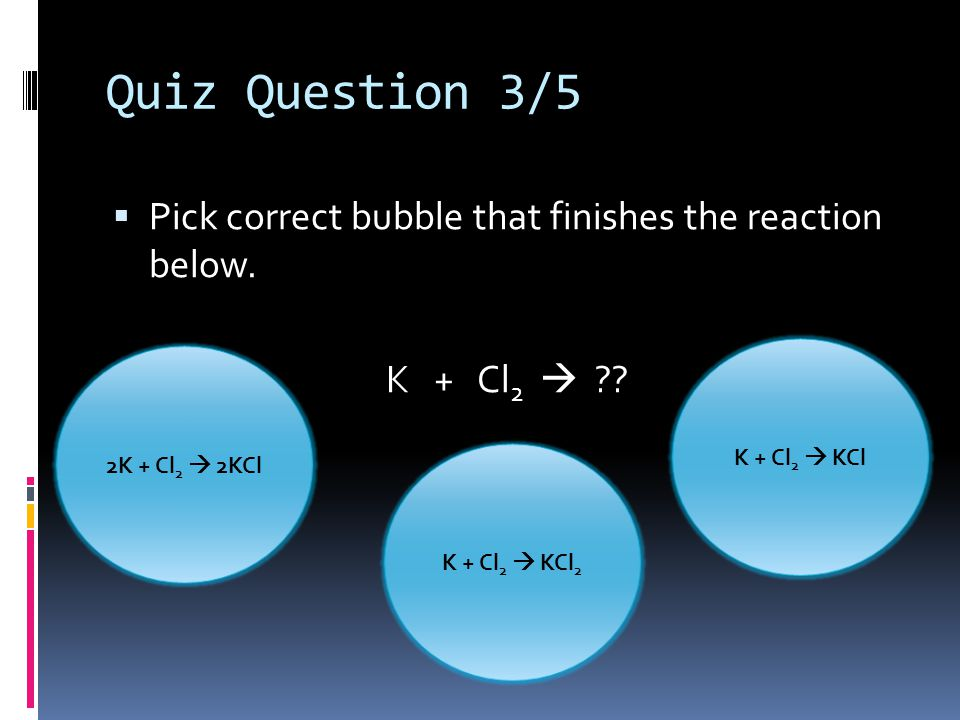 Quiz Question 3/5  Pick correct bubble that finishes the reaction below.