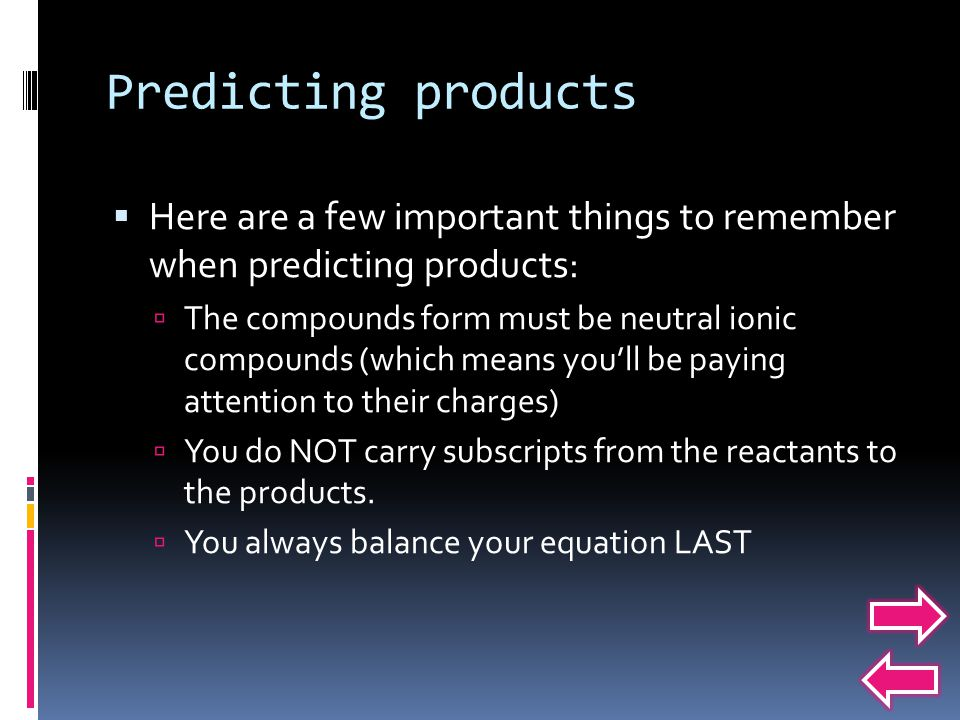  Here are a few important things to remember when predicting products:  The compounds form must be neutral ionic compounds (which means you'll be paying attention to their charges)  You do NOT carry subscripts from the reactants to the products.