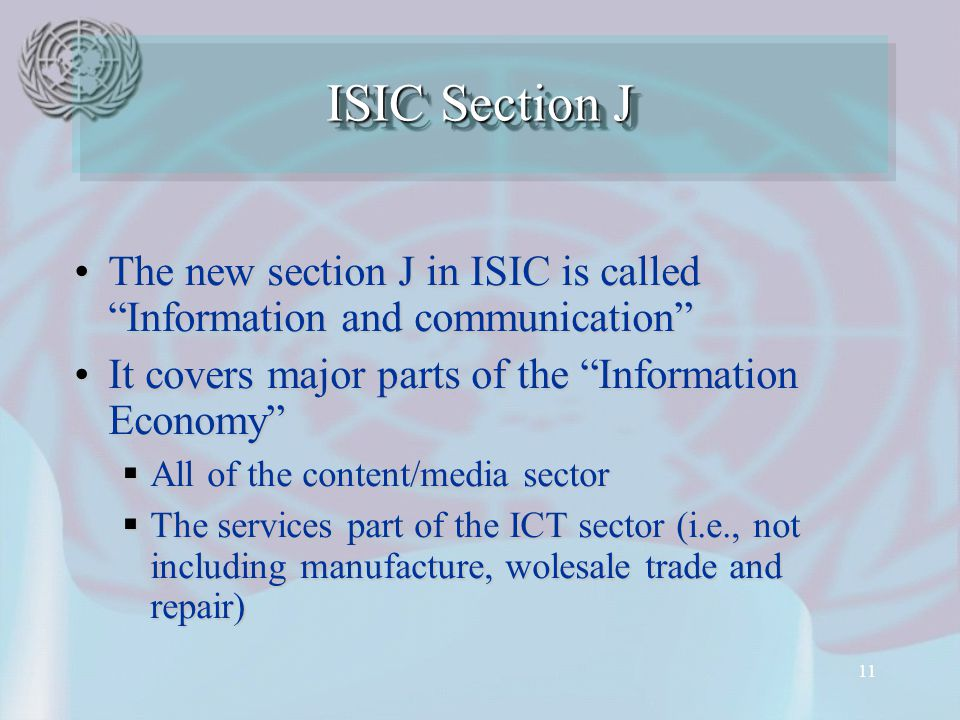11 The new section J in ISIC is called Information and communication The new section J in ISIC is called Information and communication It covers major parts of the Information Economy It covers major parts of the Information Economy  All of the content/media sector  The services part of the ICT sector (i.e., not including manufacture, wolesale trade and repair) ISIC Section J