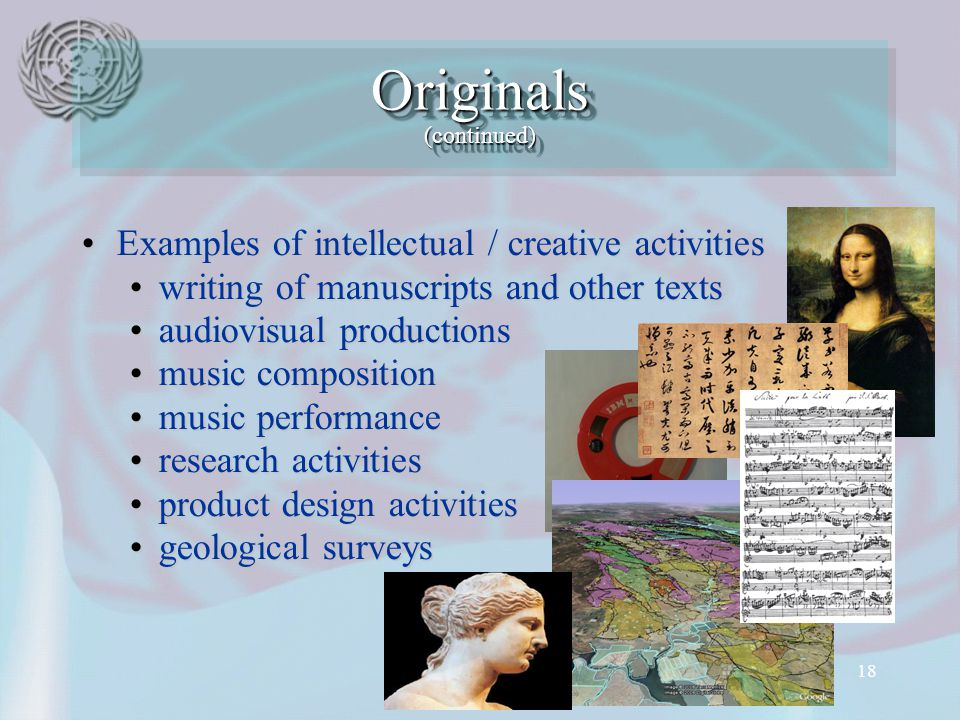 18 Examples of intellectual / creative activitiesExamples of intellectual / creative activities writing of manuscripts and other textswriting of manuscripts and other texts audiovisual productionsaudiovisual productions music compositionmusic composition music performancemusic performance research activitiesresearch activities product design activitiesproduct design activities geological surveysgeological surveys Originals (continued)‏
