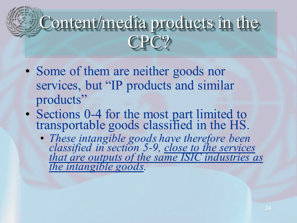 24 Some of them are neither goods nor services, but IP products and similar products Some of them are neither goods nor services, but IP products and similar products Sections 0-4 for the most part limited to transportable goods classified in the HS.Sections 0-4 for the most part limited to transportable goods classified in the HS.