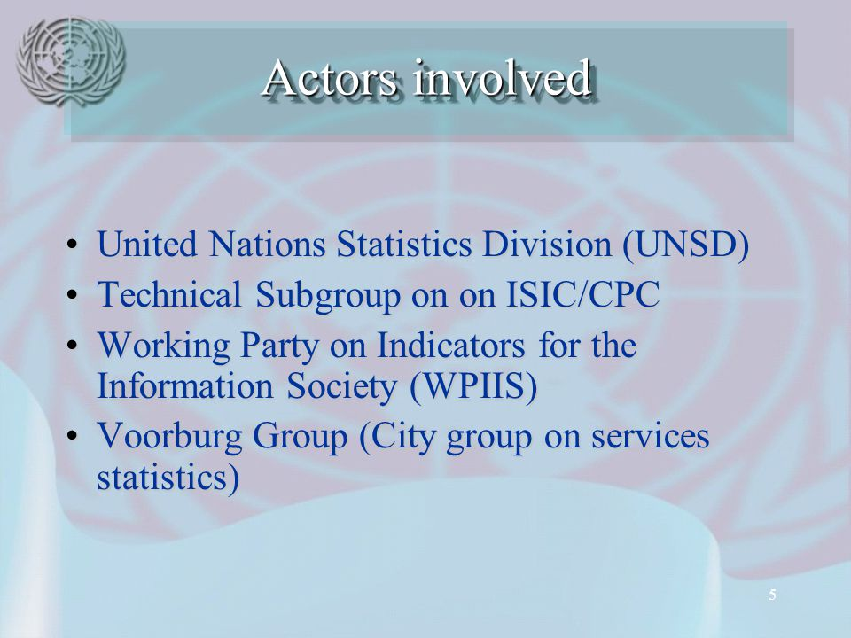5 United Nations Statistics Division (UNSD)‏United Nations Statistics Division (UNSD)‏ Technical Subgroup on on ISIC/CPCTechnical Subgroup on on ISIC/CPC Working Party on Indicators for the Information Society (WPIIS)‏Working Party on Indicators for the Information Society (WPIIS)‏ Voorburg Group (City group on services statistics)‏Voorburg Group (City group on services statistics)‏ Actors involved