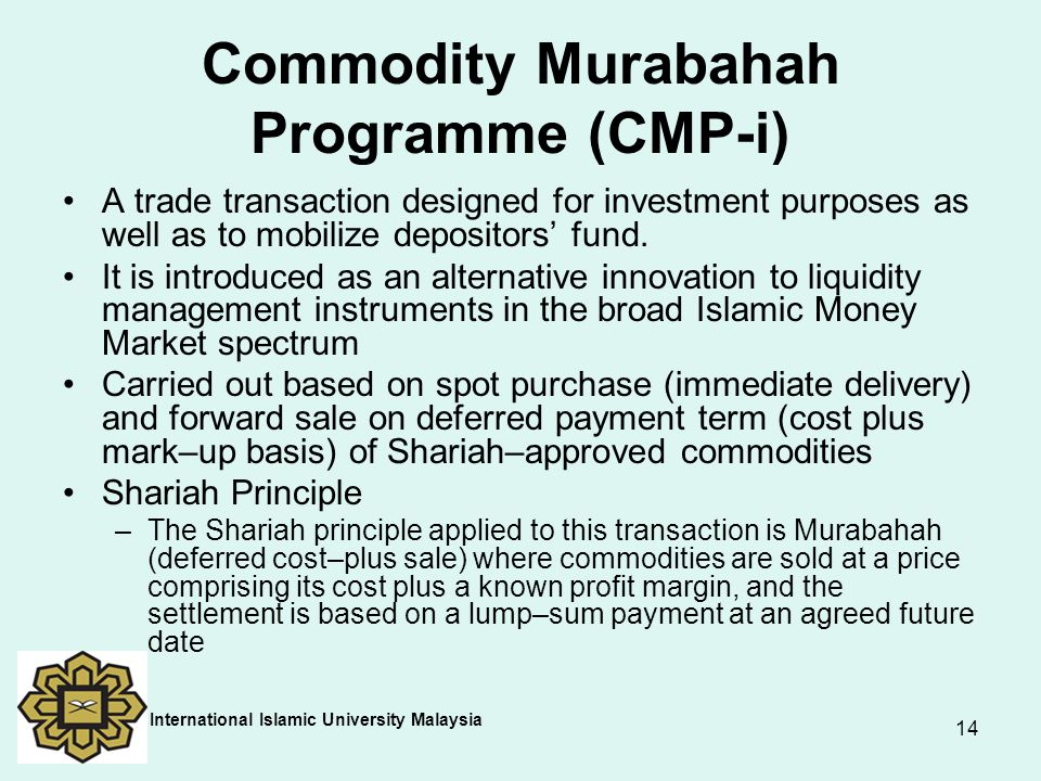 14 Commodity Murabahah Programme (CMP-i) A trade transaction designed for investment purposes as well as to mobilize depositors' fund. It is introduce