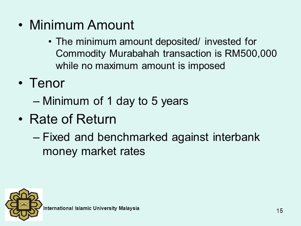 15 Minimum Amount The minimum amount deposited/ invested for Commodity Murabahah transaction is RM500,000 while no maximum amount is imposed Tenor –Mi