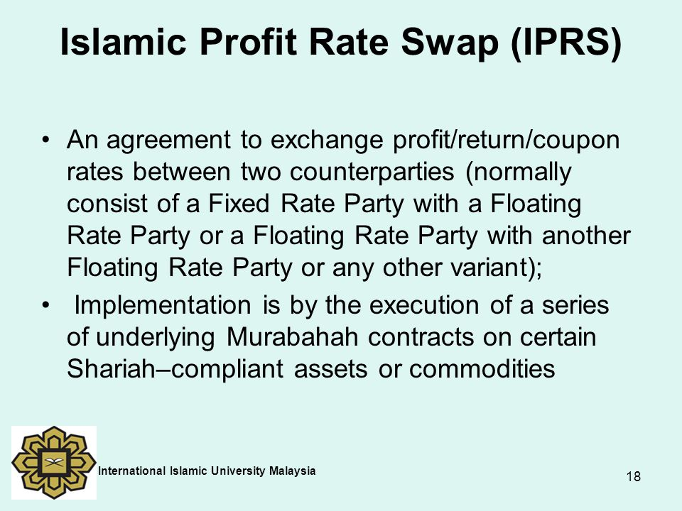 18 Islamic Profit Rate Swap (IPRS) An agreement to exchange profit/return/coupon rates between two counterparties (normally consist of a Fixed Rate Pa