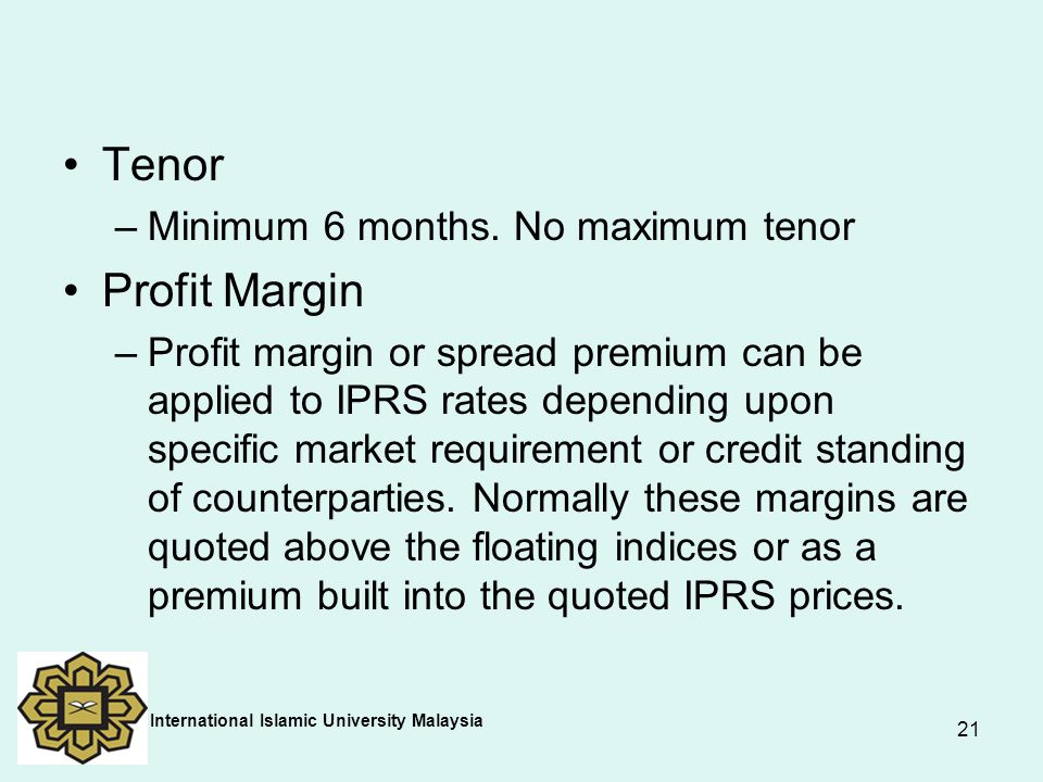 21 Tenor –Minimum 6 months. No maximum tenor Profit Margin –Profit margin or spread premium can be applied to IPRS rates depending upon specific marke