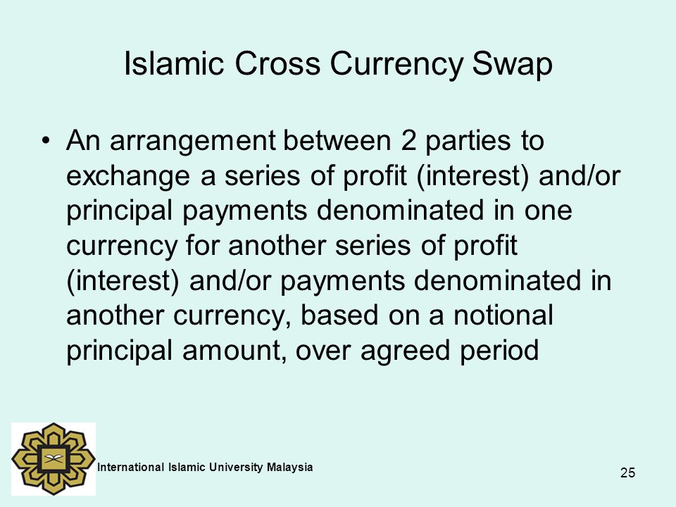 25 Islamic Cross Currency Swap An arrangement between 2 parties to exchange a series of profit (interest) and/or principal payments denominated in one
