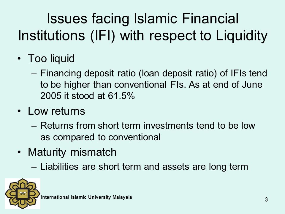 4 Limited investment opportunities –Short term investment products are very limited especially at the global level Liquidity shortage –At the global level, IFIs have problems of attracting short-term funds to meet cash flow requirements –The absence of lender of last resort – e.g.,Ihlas Finance in Turkey International Islamic University Malaysia