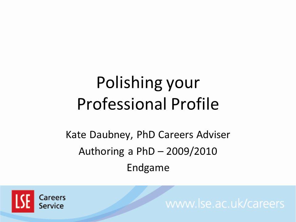 Polishing your Professional Profile Kate Daubney, PhD Careers Adviser Authoring a PhD – 2009/2010 Endgame