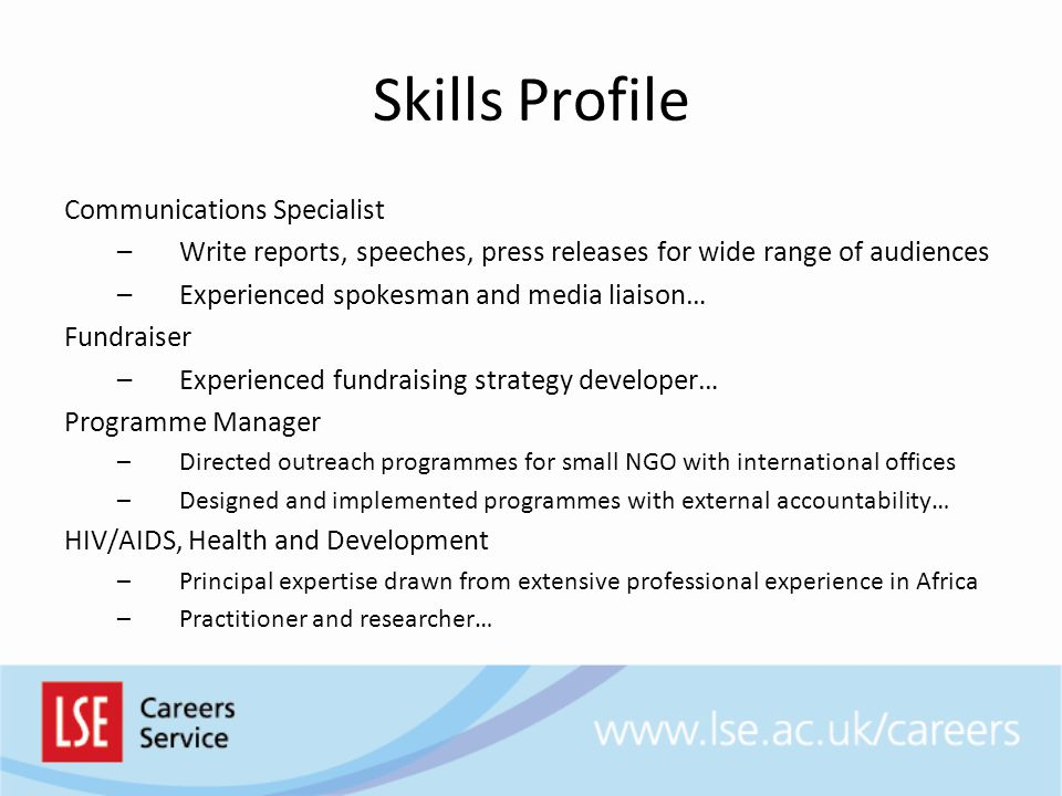 Skills Profile Communications Specialist –Write reports, speeches, press releases for wide range of audiences –Experienced spokesman and media liaison