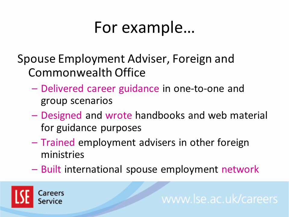 For example… Spouse Employment Adviser, Foreign and Commonwealth Office –Delivered career guidance in one-to-one and group scenarios –Designed and wro