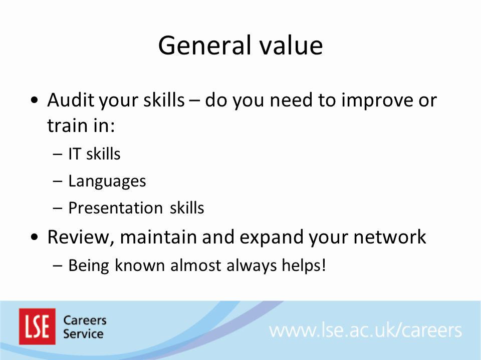 General value Audit your skills – do you need to improve or train in: –IT skills –Languages –Presentation skills Review, maintain and expand your netw