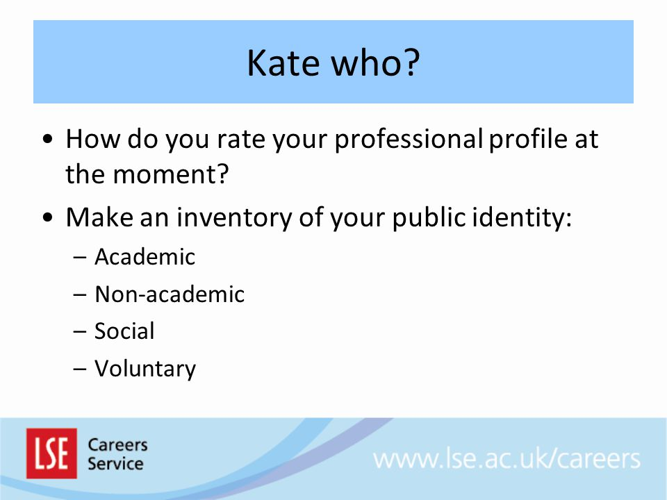 Kate who? How do you rate your professional profile at the moment? Make an inventory of your public identity: –Academic –Non-academic –Social –Volunta