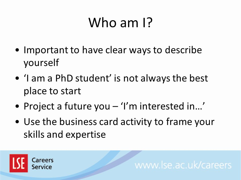 Who am I? Important to have clear ways to describe yourself 'I am a PhD student' is not always the best place to start Project a future you – 'I'm int