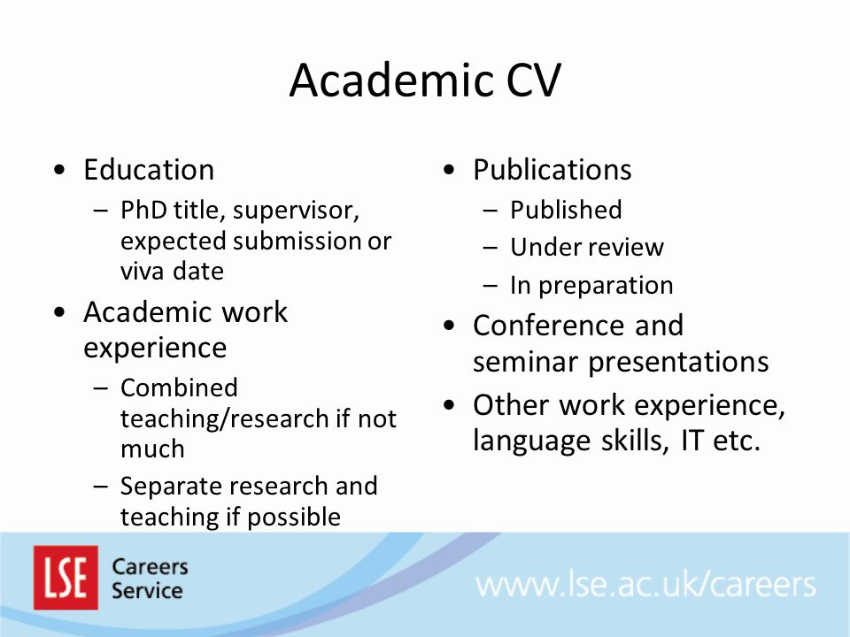 Non-Academic CV Skills/Professional Profile –Optional –Useful if you have done a lot before your PhD –Leads the reader Professional Experience –Relevant work experience –Or, work experience made relevant Education –PhD title, supervisor, expected submission/viva date IT and Language Skills Other Professional Experience Optional –Publications, seminars –Voluntary work