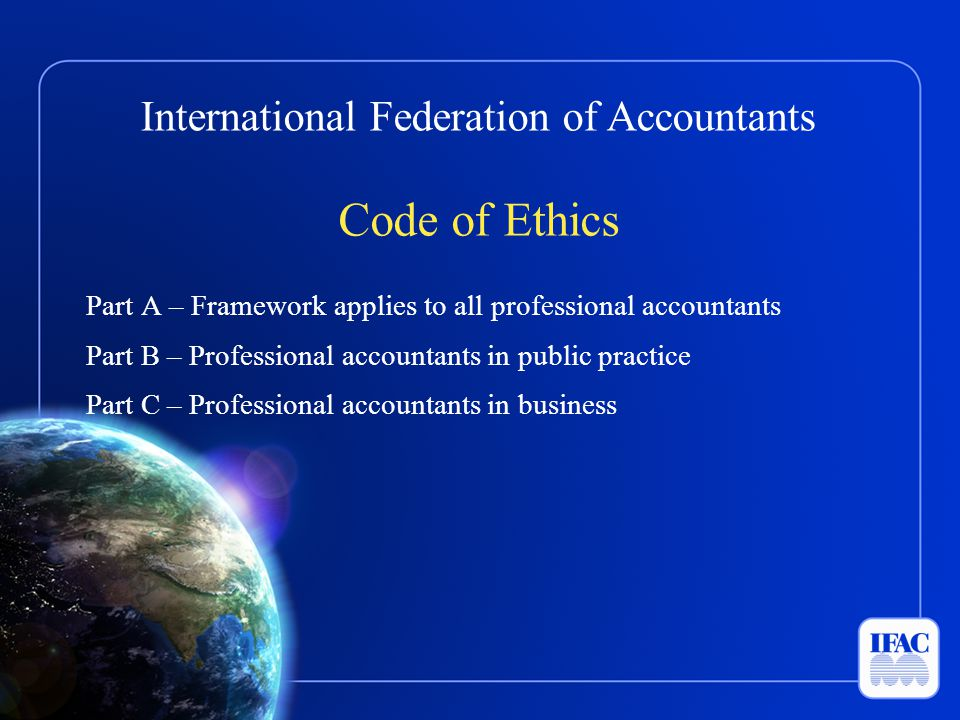 International Federation of Accountants Code of Ethics Part A – Framework applies to all professional accountants Part B – Professional accountants in