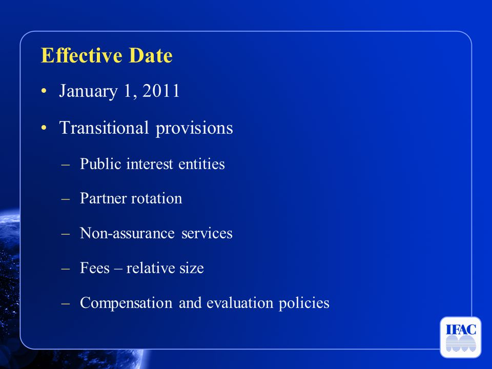 January 1, 2011 Transitional provisions –Public interest entities –Partner rotation –Non-assurance services –Fees – relative size –Compensation and ev