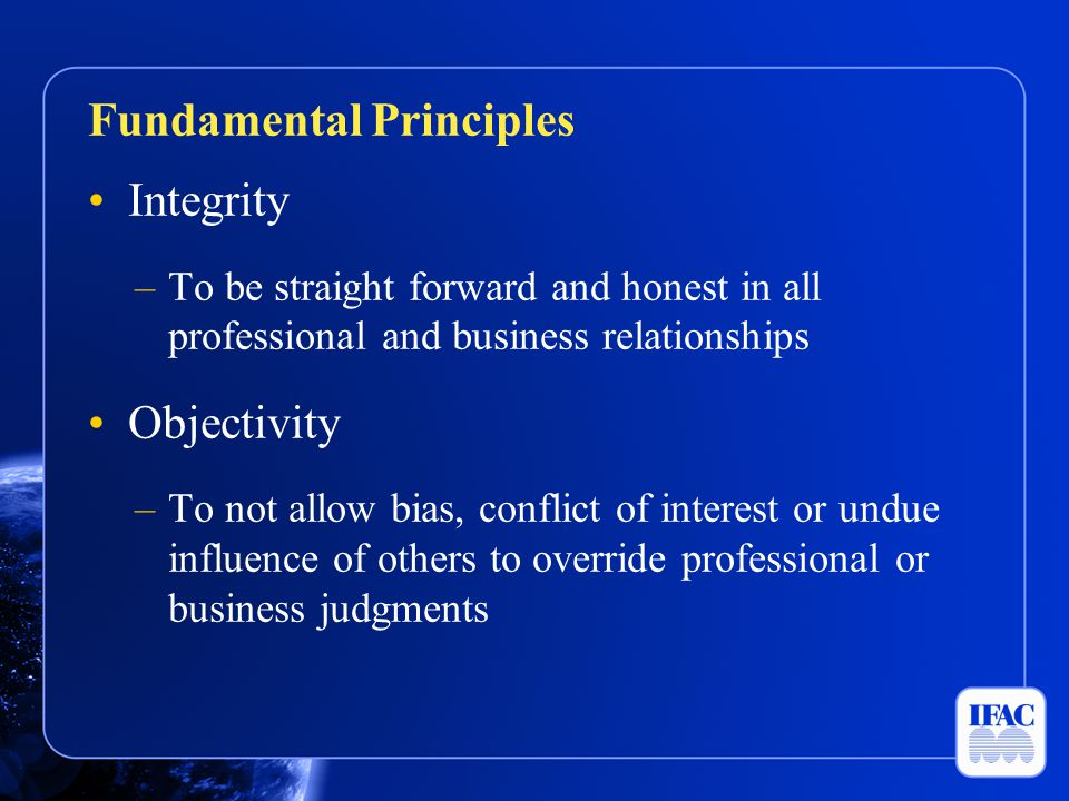 Integrity –To be straight forward and honest in all professional and business relationships Objectivity –To not allow bias, conflict of interest or un
