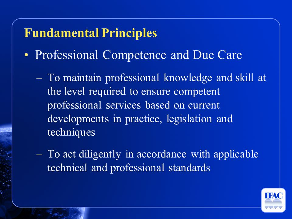 Professional Competence and Due Care –To maintain professional knowledge and skill at the level required to ensure competent professional services bas