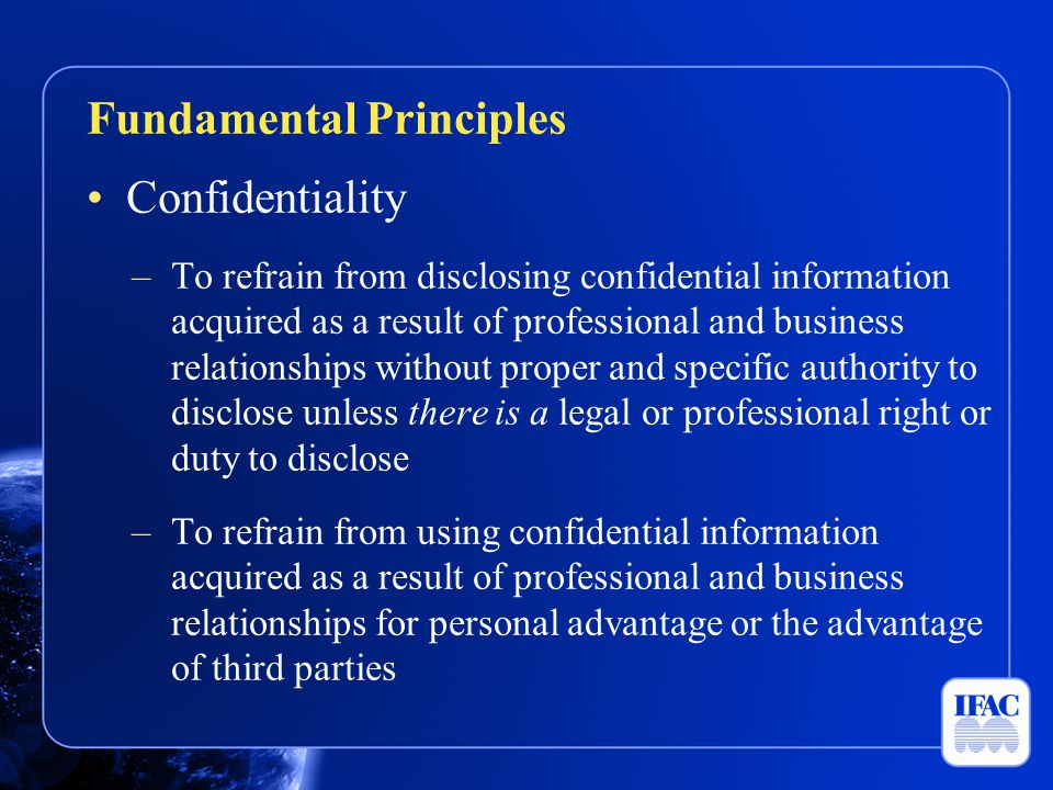 Confidentiality –To refrain from disclosing confidential information acquired as a result of professional and business relationships without proper an