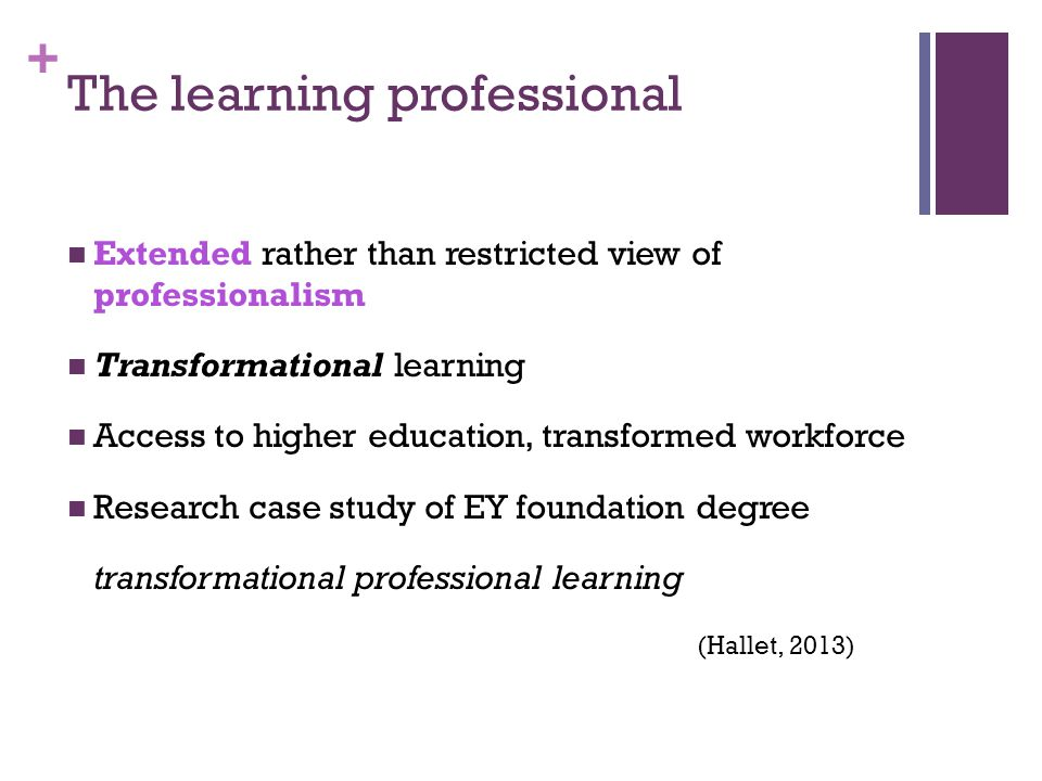 + The learning professional Extended rather than restricted view of professionalism Transformational learning Access to higher education, transformed workforce Research case study of EY foundation degree transformational professional learning (Hallet, 2013)