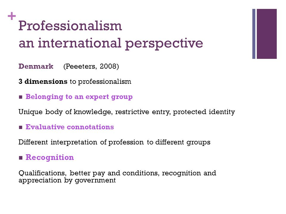+ Professionalism an international perspective Denmark (Peeeters, 2008) 3 dimensions to professionalism Belonging to an expert group Unique body of knowledge, restrictive entry, protected identity Evaluative connotations Different interpretation of profession to different groups Recognition Qualifications, better pay and conditions, recognition and appreciation by government