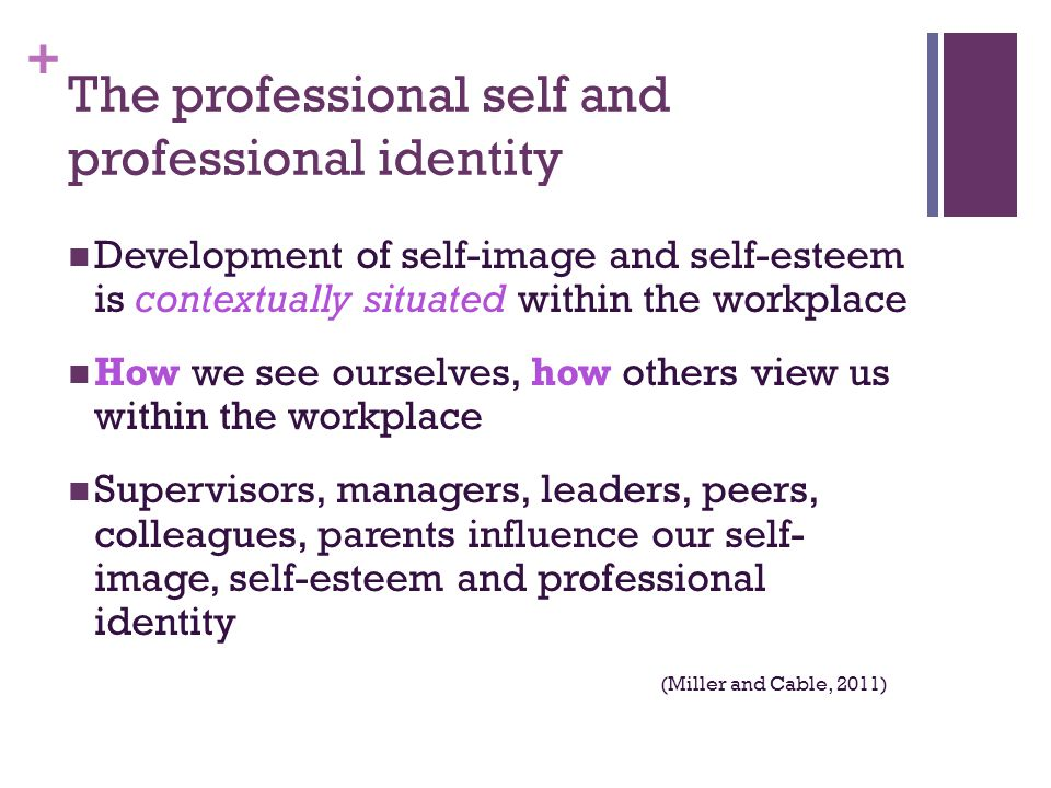 + The professional self and professional identity Development of self-image and self-esteem is contextually situated within the workplace How we see ourselves, how others view us within the workplace Supervisors, managers, leaders, peers, colleagues, parents influence our self- image, self-esteem and professional identity (Miller and Cable, 2011)