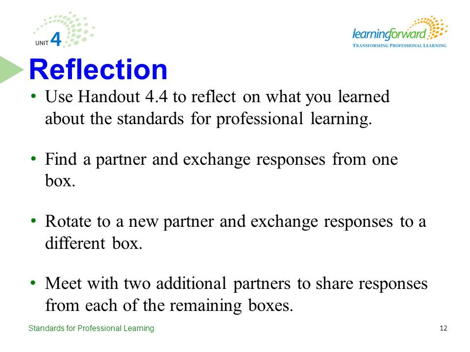 Standards for Professional Learning Use Handout 4.4 to reflect on what you learned about the standards for professional learning. Find a partner and e