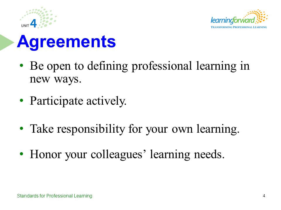 Standards for Professional Learning Be open to defining professional learning in new ways. Agreements Honor your colleagues' learning needs. Take resp