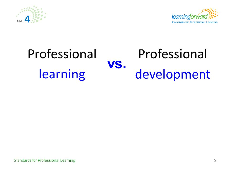 Standards for Professional Learning Professional learning vs. Professional development 5