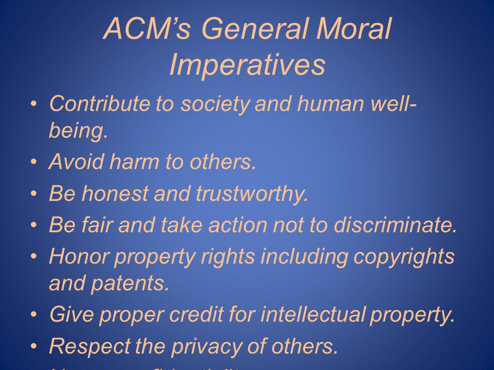 ACM's Specific Professional Responsibilities Strive to achieve the highest quality, effectiveness and dignity in both the process and products of professional work.