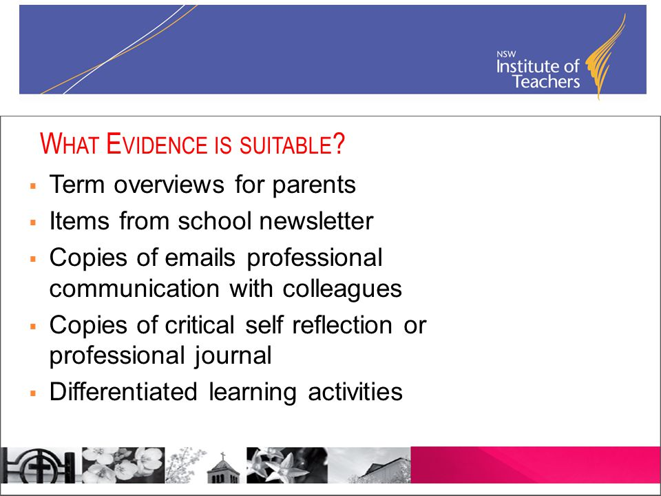  Term overviews for parents  Items from school newsletter  Copies of emails professional communication with colleagues  Copies of critical self reflection or professional journal  Differentiated learning activities W HAT E VIDENCE IS SUITABLE