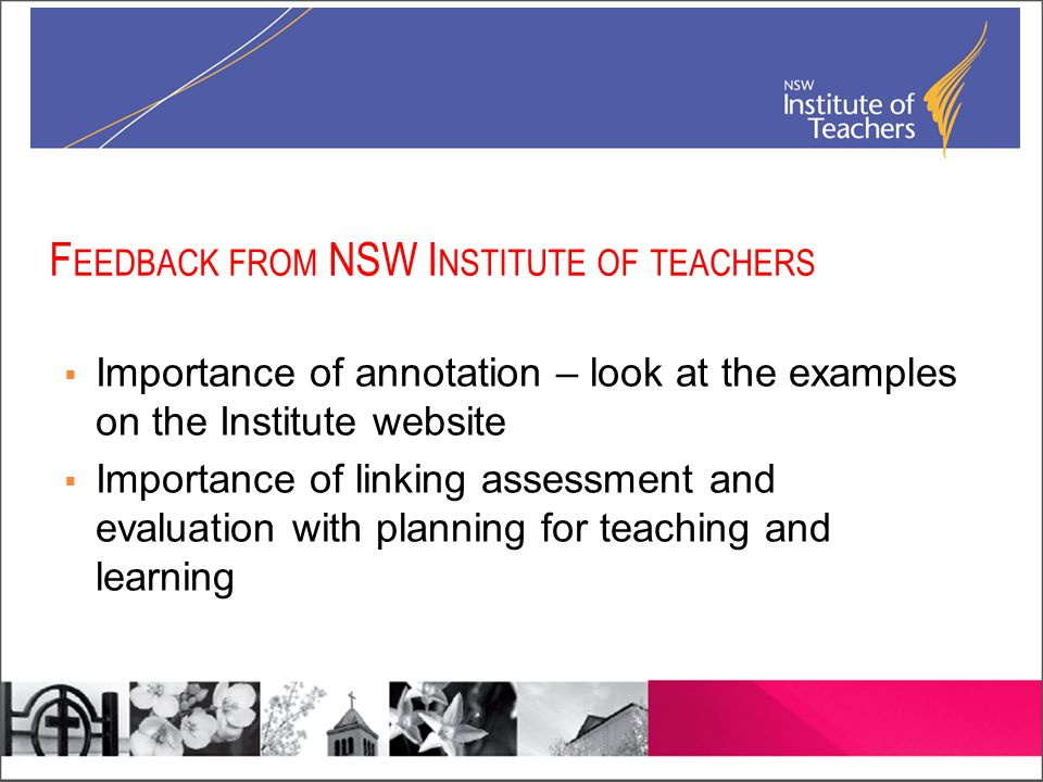 F EEDBACK FROM NSW I NSTITUTE OF TEACHERS  Importance of annotation – look at the examples on the Institute website  Importance of linking assessment and evaluation with planning for teaching and learning