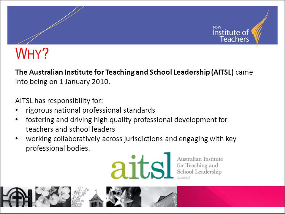 W HY ? The Australian Institute for Teaching and School Leadership (AITSL) came into being on 1 January 2010. AITSL has responsibility for: rigorous n