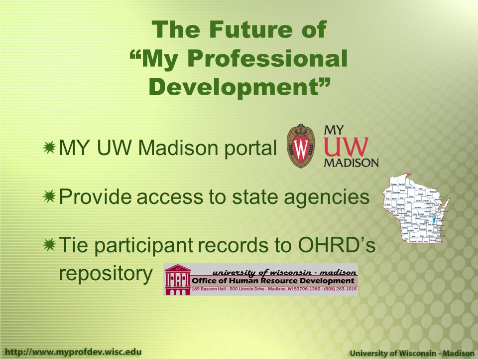 The Future of My Professional Development MY UW Madison portal Provide access to state agencies Tie participant records to OHRD's repository