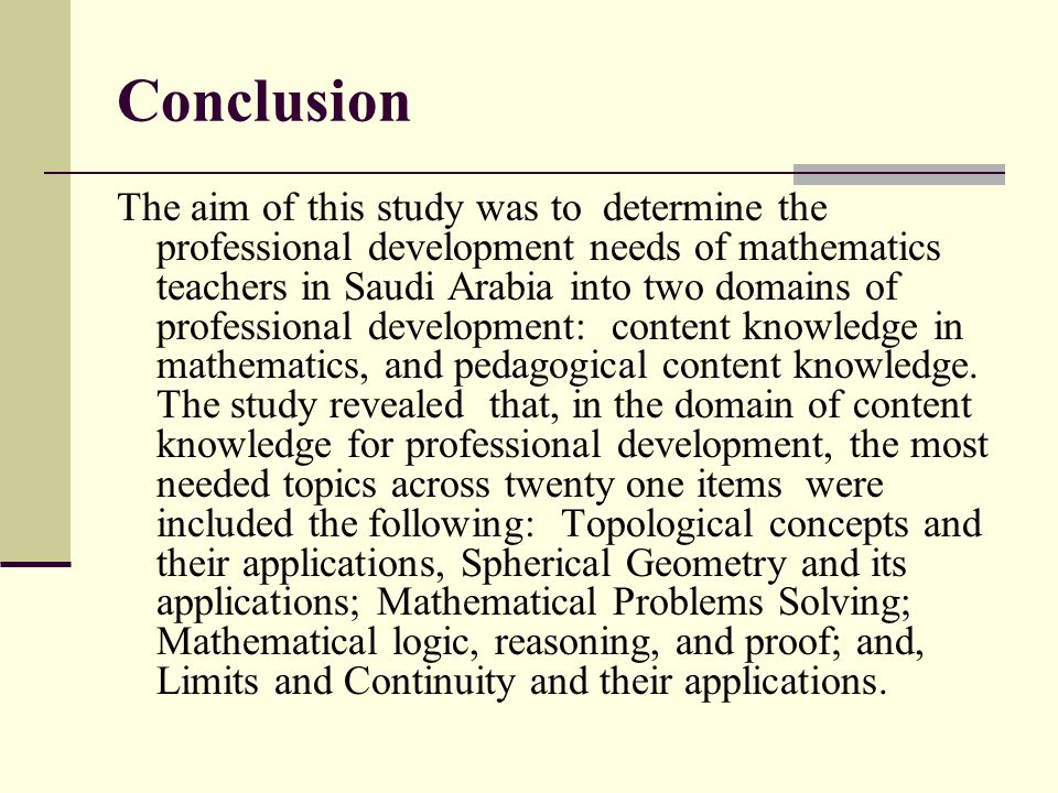 Conclusion The aim of this study was to determine the professional development needs of mathematics teachers in Saudi Arabia into two domains of profe
