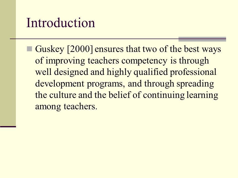 Introduction Guskey [2000] ensures that two of the best ways of improving teachers competency is through well designed and highly qualified profession
