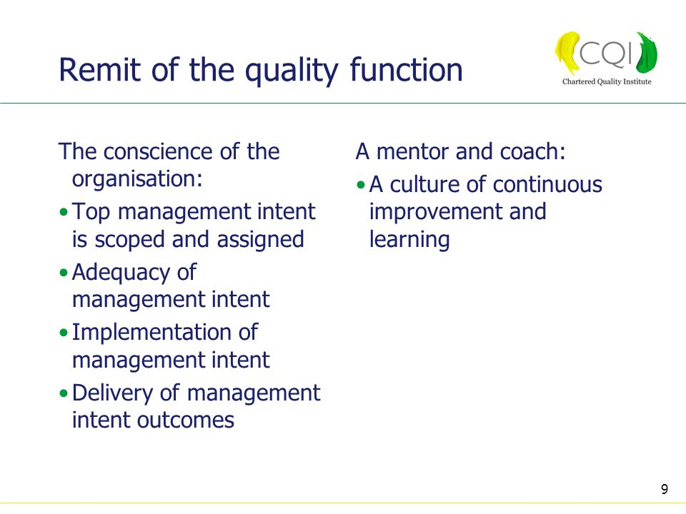9 Remit of the quality function The conscience of the organisation: Top management intent is scoped and assigned Adequacy of management intent Implementation of management intent Delivery of management intent outcomes A mentor and coach: A culture of continuous improvement and learning